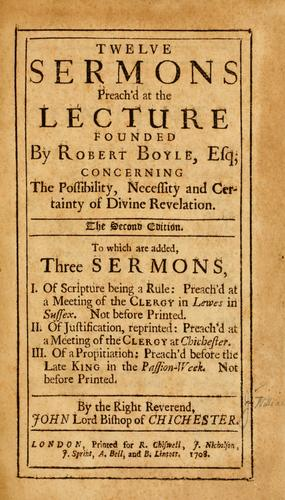 Twelve sermons preach'd at the lecture founded by Robert Boyle, Esq.