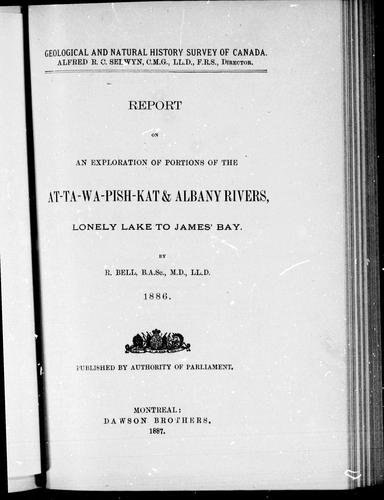 Download Report on an exploration of portions of the At-Ta-Wa-Pish-Kat & and Albany Rivers, Lonely Lake to James' Bay, 1886