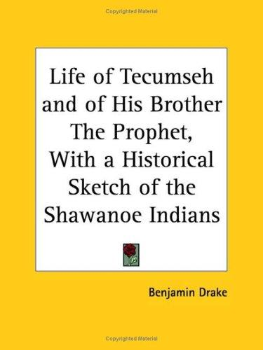 Life of Tecumseh and of His Brother The Prophet, with a Historical Sketch of the Shawanoe Indians