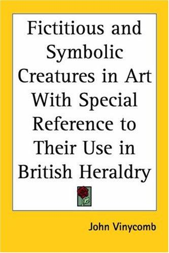 Download Fictitious and Symbolic Creatures in Art with Special Reference to Their Use in British Heraldry