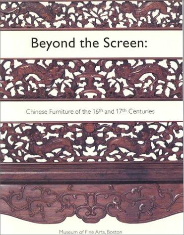 Beyond The Screen: Chinese Furniture of the 16th and 17th Centuries, Shixiang, Wang; Malcolm Rogers; Craig Clunas; Curtis Evarts; Sarah Handler; Wang Zhengshu; Nancy Berliner