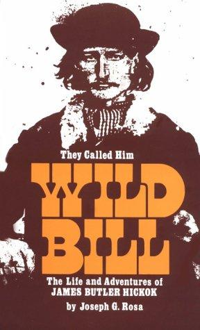 They Called Him Wild Bill: The Life and Adventures of James Butler Hickok (Second Edition, Revised and Enlarged), Rosa, Joseph G.