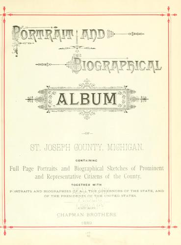 Portrait and biographical album of St. Joseph County, Michigan by containing full page portraits and biographical sketches of prominent and representative citizens of the county, together with portraits and biographies of all the governors of the state, and of the presidents of the United States.