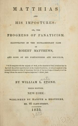 Matthias and his impostures, or, The progress of fanaticism illustrated in the extraordinary case of Robert Matthews, and some of his forerunners and disciples