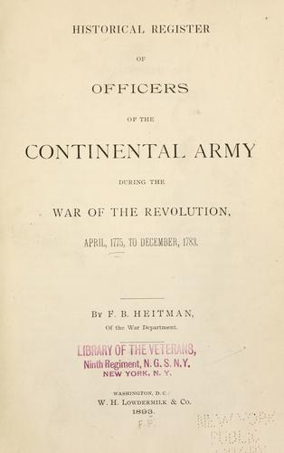 Historical register of officers of the Continental army during the war of the Revolution, April, 1775, to December, 1783.