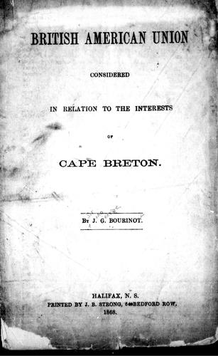 British American union considered in relation to the interests of Cape Breton by Bourinot, John George Sir