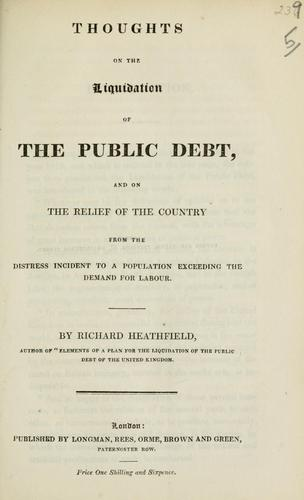 Thoughts on the liquidation of the public debt, and on the relief of the country from the distress incident to a population exceeding the demand for labour by Richard Heathfield