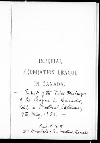 Report [of] the first meetings of the League in Canada, held in Montreal, Saturday, 9th May, 1885 by Imperial Federation League in Canada.
