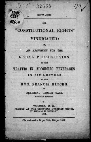 "Our ""constitutional rights"" vindicated, or, An argument for the legal proscription of the traffic in alcoholic beverages by George Case"