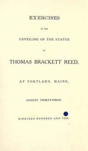 Exercises at the unveiling of the statue of Thomas Brackett Reed, at Portland, Maine, August thirty-first, nineteen hundred and ten. by Thomas Brackett Reed Memorial Association (Portland, Me.)