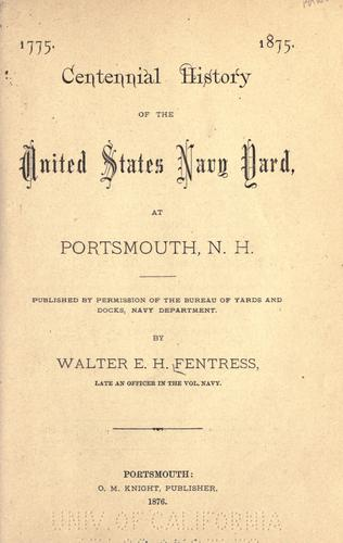 1775. 1875. Centennial history of the United States navy yard, at Portsmouth, N.H by Walter E. H. Fentress