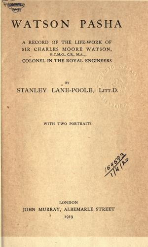 Watson Pasha, a record of the life-work of Sir Charles Moore Watson, Colonel in the Royal Engineers by Stanley Lane-Poole