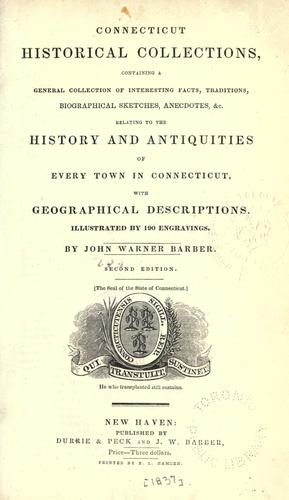 Connecticut historical collections, containing a general collection of interesting facts, traditions, biographical sketches, anecdotes, &c., relating to the history and antiquities of every town in Connecticut, with geographical descriptions. by John Warner Barber