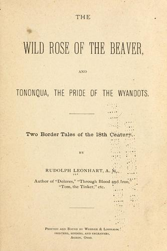 The Wild Rose of the Beaver ; and Tononqua, the pride of the Wyandots by Rudolph Leonhart