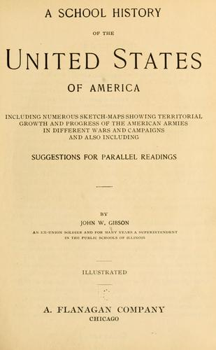 A school history of the United States of America, including numerous sketch-maps showing territorial growth and progress of the American armies in different wars and campaigns, and also including suggestions for parallel readings by John William Gibson