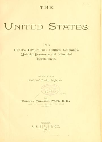 The United States: its history, physical and political geography, material resources and industrial development .. by Samuel Fallows