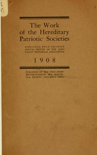 The work of the hereditary patriotic societies, reprinted from the Fist annual report of the Ohio Valley historical association, 1908 by Ohio Valley historical association