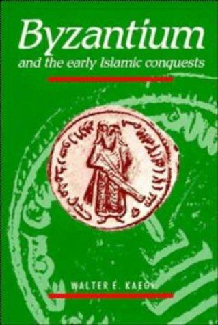 Byzantium and the Early Islamic Conquests by Walter E. Kaegi