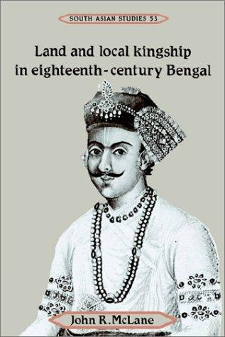 Land and Local Kingship in Eighteenth-Century Bengal (Cambridge South Asian Studies) by John R. McLane