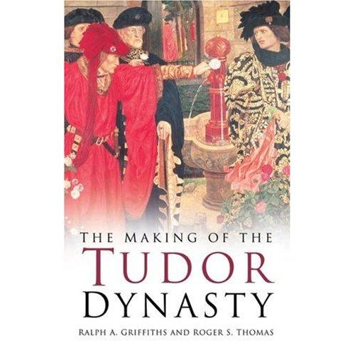 The making of the Tudor dynasty by Ralph A. Griffiths