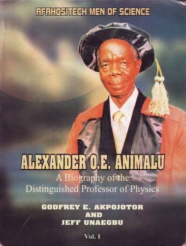 Alexander O. E. Animalu, A Biography of the Distinguished Professor of Physics by Godfrey E. Akpojotor and Jeff Unaegbu