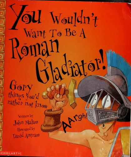 You wouldn't want to be a Roman gladiator by John Malam
