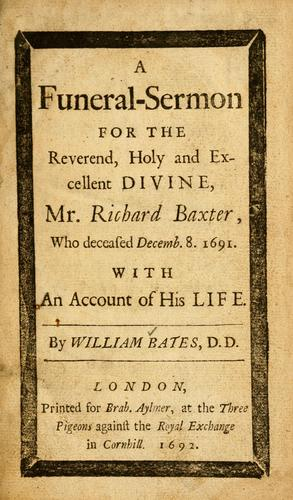 A funeral-sermon for the Reverend, holy and excellent divine, Mr. Richard Baxter, who deceased Decemb. 8, 1691 by William Bates