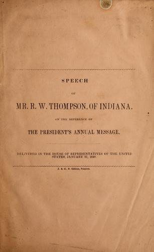 Speech of Mr. R.W. Thompson, of Indiana, on the reference of the President's annual message ; delivered in the House of Representatives of the United States, January 27, 1848 by Richard Wigginton Thompson