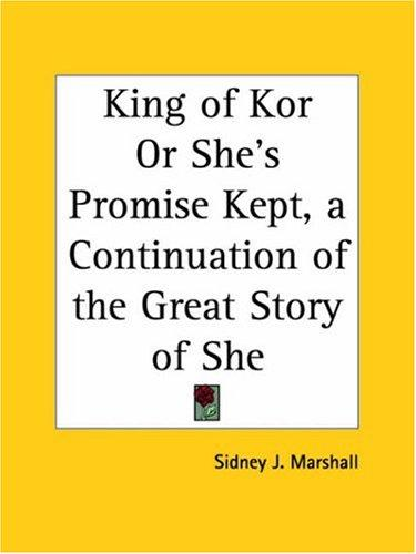King of Kor or She's Promise Kept, a Continuation of the Great Story of She by Sidney J. Marshall