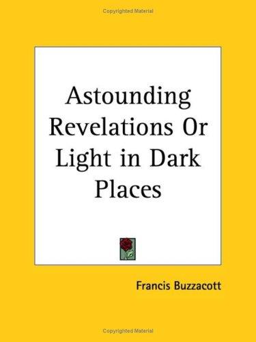 Astounding Revelations or Light in Dark Places by Francis Buzzacott