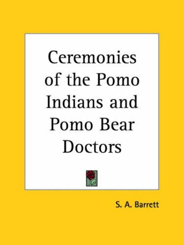 Ceremonies of the Pomo Indians and Pomo Bear Doctors by S. A. Barrett