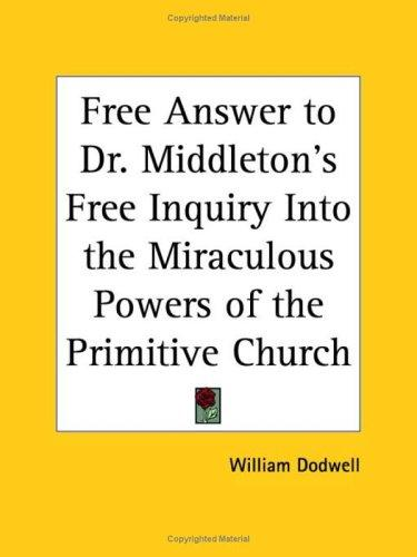 Free Answer to Dr. Middleton's Free Inquiry Into the Miraculous Powers of the Primitive Church by William Dodwell