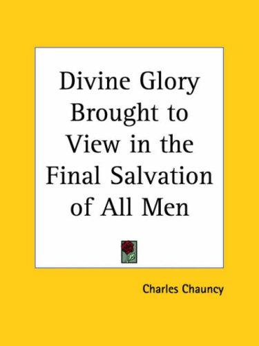 Divine Glory Brought to View in the Final Salvation of All Men by Charles Chauncy