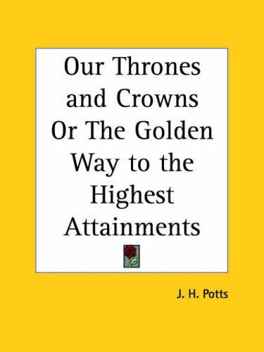 Our Thrones and Crowns or The Golden Way to the Highest Attainments by James H. Potts