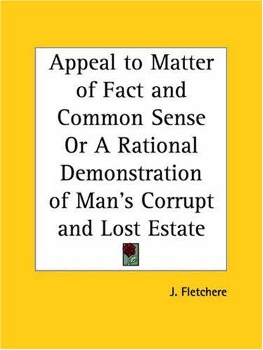 Appeal to Matter of Fact and Common Sense or A Rational Demonstration of Man's Corrupt and Lost Estate by J. Fletchere