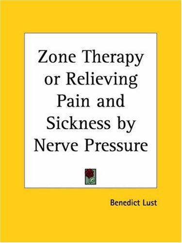 Zone Therapy or Relieving Pain and Sickness by Nerve Pressure by Benedict Lust