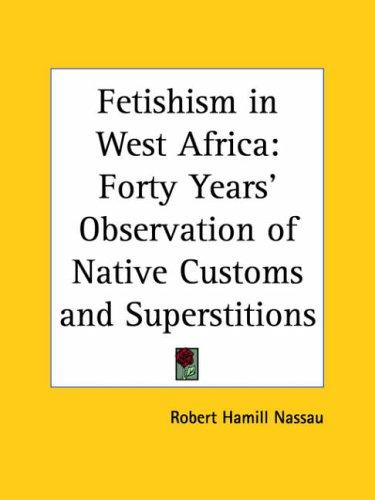 Fetishism in West Africa by Robert Hamill Nassau