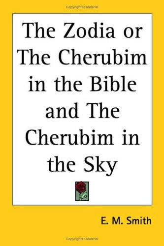The Zodia or The Cherubim in the Bible and The Cherubim in the Sky by E. M. Smith