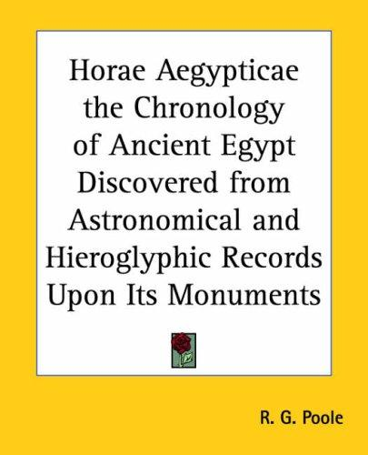 Horae Aegypticae The Chronology Of Ancient Egypt Discovered From Astronomical And Hieroglyphic Records Upon Its Monuments by Russell G. Poole