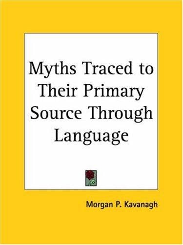 Myths Traced To Their Primary Source Through Language by Morgan P. Kavanagh