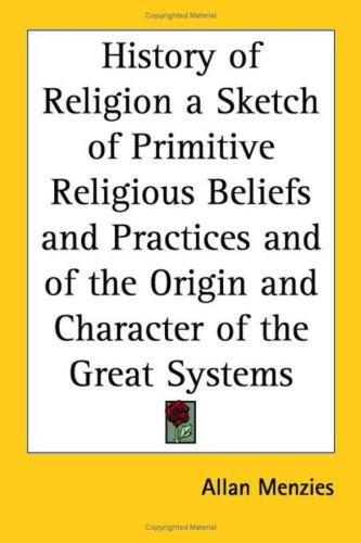 The History of Religion a Sketch of Primitive Religious Beliefs and Practices and of the Origin and Character of the Great Systems by Allan Menzies