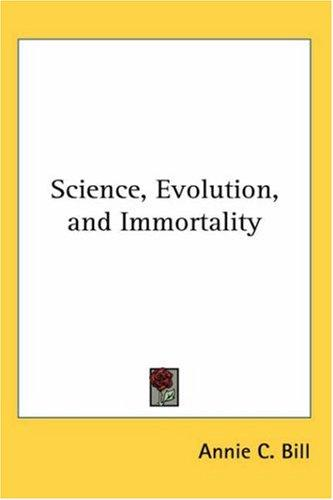 Science, Evolution, and Immortality by Annie C. Bill