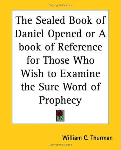 The Sealed Book of Daniel Opened or A book of Reference for Those Who Wish to Examine the Sure Word of Prophecy by William C. Thurman