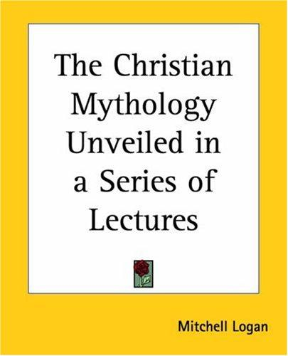 The Christian Mythology Unveiled In A Series Of Lectures by Mitchell Logan