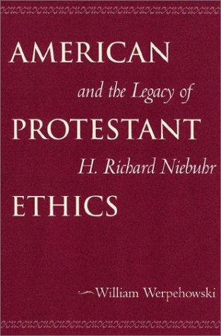 American Protestant Ethics and the Legacy of H. Richard Niebuhr (Moral Traditions Series) by William Werpehowski