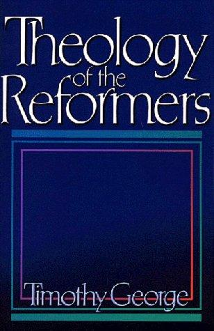 Theology of the Reformers by Timothy George