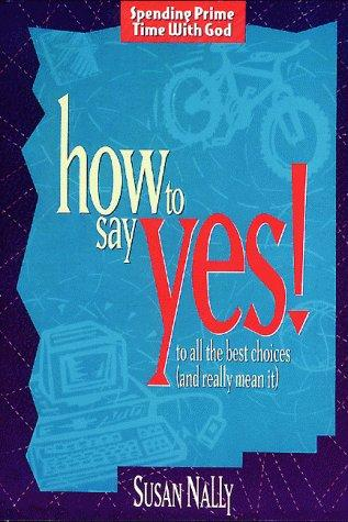 How to say yes! to all the best choices (and really mean it) by Susan Nally