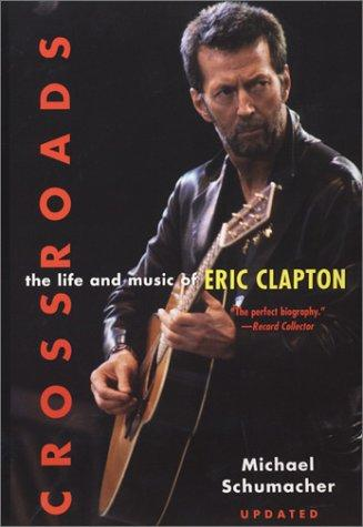 Crossroads: The Life and Music of Eric Clapton by Michael Schumacher