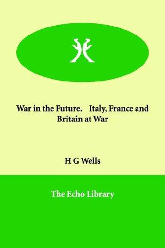 War in the Future. Italy, France And Britain at War by H. G. Wells