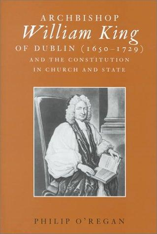Archbishop William King of Dublin (1650-1729) and the constitution in church and state by Philip O'Regan